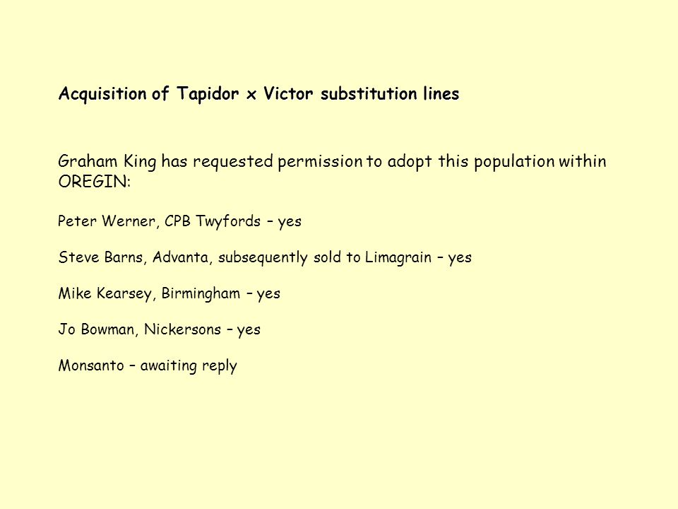 Acquisition of Tapidor x Victor substitution lines Graham King has requested permission to adopt this population within OREGIN: Peter Werner, CPB Twyfords – yes Steve Barns, Advanta, subsequently sold to Limagrain – yes Mike Kearsey, Birmingham – yes Jo Bowman, Nickersons – yes Monsanto – awaiting reply