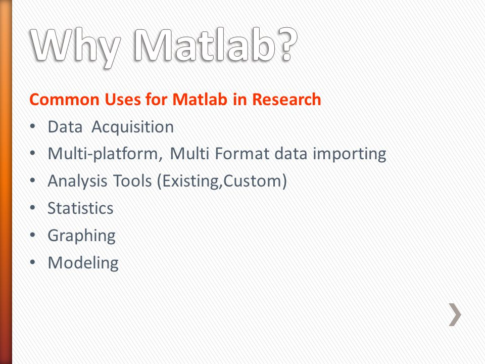 Common Uses for Matlab in Research Data Acquisition Multi-platform, Multi Format data importing Analysis Tools (Existing,Custom) Statistics Graphing Modeling