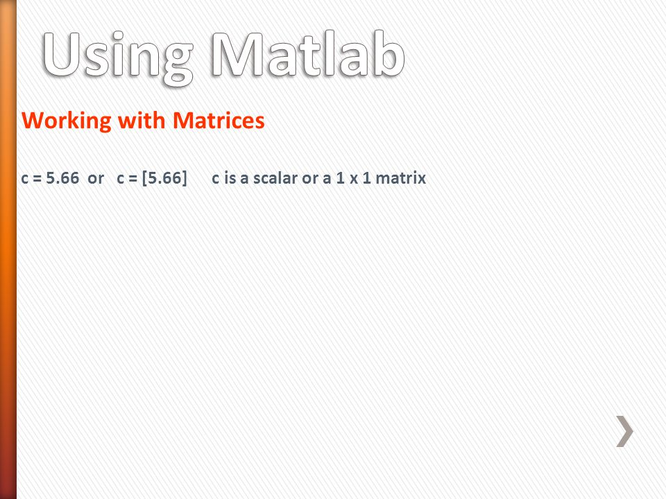 Working with Matrices c = 5.66 or c = [5.66] c is a scalar or a 1 x 1 matrix
