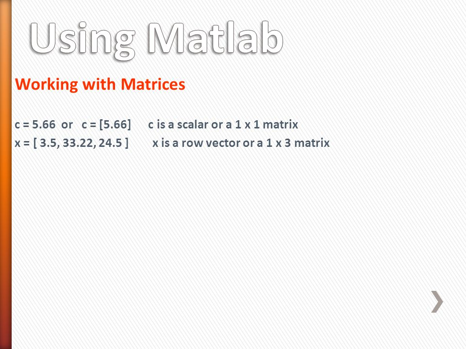 Working with Matrices c = 5.66 or c = [5.66] c is a scalar or a 1 x 1 matrix x = [ 3.5, 33.22, 24.5 ] x is a row vector or a 1 x 3 matrix