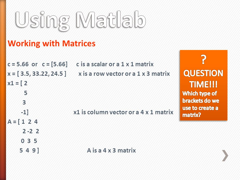 Working with Matrices c = 5.66 or c = [5.66] c is a scalar or a 1 x 1 matrix x = [ 3.5, 33.22, 24.5 ] x is a row vector or a 1 x 3 matrix x1 = [ 2 5 3 -1] x1 is column vector or a 4 x 1 matrix A = [ 1 2 4 2 -2 2 0 3 5 5 4 9 ] A is a 4 x 3 matrix