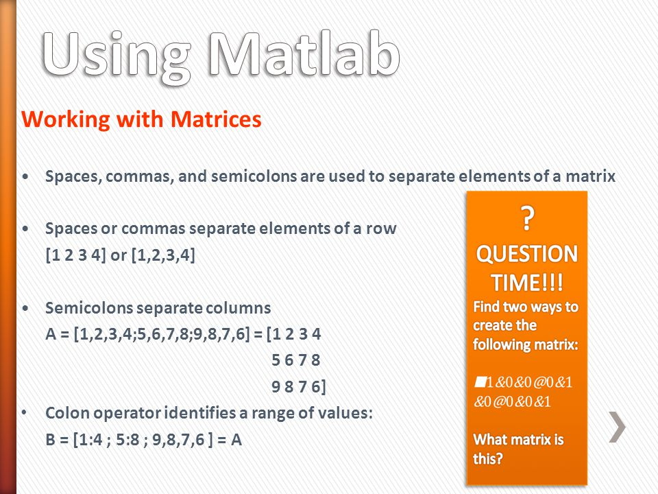 Working with Matrices Spaces, commas, and semicolons are used to separate elements of a matrix Spaces or commas separate elements of a row [1 2 3 4] or [1,2,3,4] Semicolons separate columns A = [1,2,3,4;5,6,7,8;9,8,7,6] = [1 2 3 4 5 6 7 8 9 8 7 6] Colon operator identifies a range of values: B = [1:4 ; 5:8 ; 9,8,7,6 ] = A