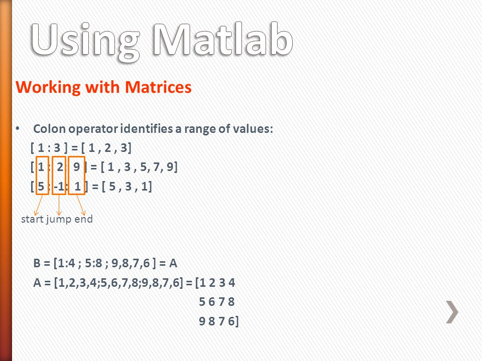 Working with Matrices Colon operator identifies a range of values: [ 1 : 3 ] = [ 1, 2, 3] [ 1 : 2: 9 ] = [ 1, 3, 5, 7, 9] [ 5 : -1: 1 ] = [ 5, 3, 1] B = [1:4 ; 5:8 ; 9,8,7,6 ] = A A = [1,2,3,4;5,6,7,8;9,8,7,6] = [1 2 3 4 5 6 7 8 9 8 7 6] start jump end