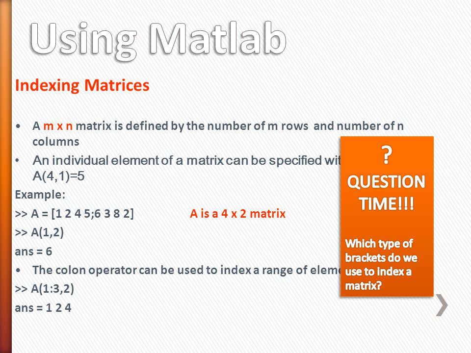Indexing Matrices A m x n matrix is defined by the number of m rows and number of n columns An individual element of a matrix can be specified with the notation A(4,1)=5 Example: >> A = [1 2 4 5;6 3 8 2] A is a 4 x 2 matrix >> A(1,2) ans = 6 The colon operator can be used to index a range of elements >> A(1:3,2) ans = 1 2 4