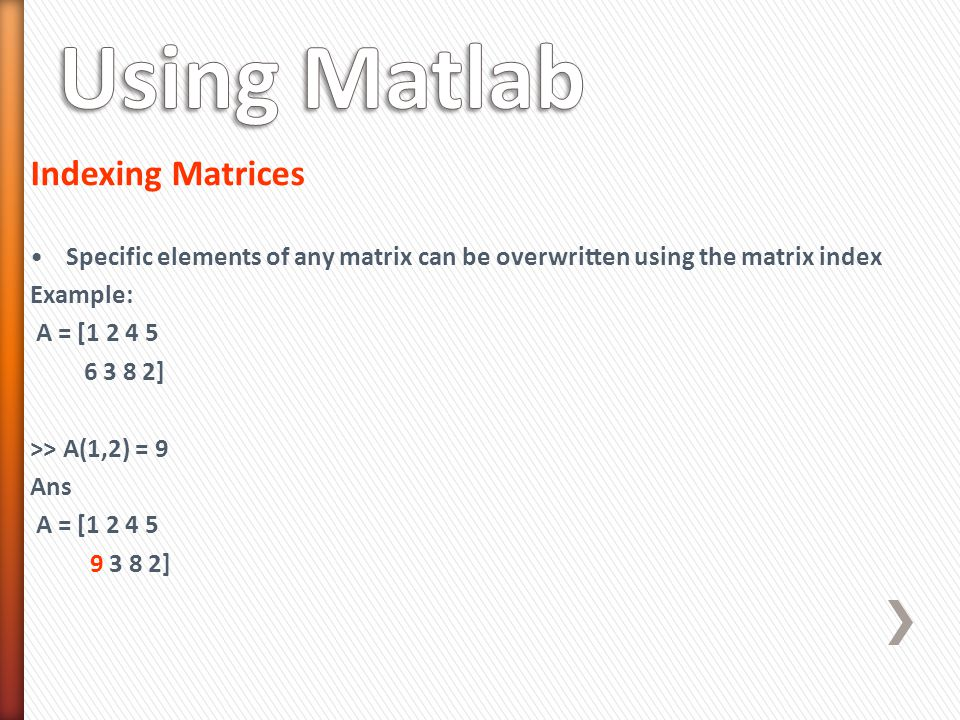 Indexing Matrices Specific elements of any matrix can be overwritten using the matrix index Example: A = [1 2 4 5 6 3 8 2] >> A(1,2) = 9 Ans A = [1 2 4 5 9 3 8 2]