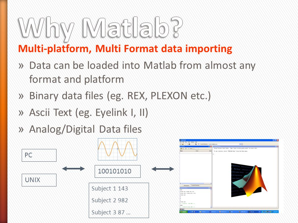 Multi-platform, Multi Format data importing » Data can be loaded into Matlab from almost any format and platform » Binary data files (eg.