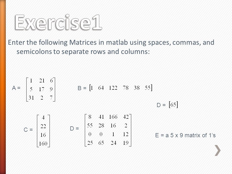Enter the following Matrices in matlab using spaces, commas, and semicolons to separate rows and columns: A = B = C = D = E = a 5 x 9 matrix of 1's