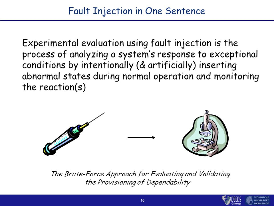 10 Fault Injection in One Sentence Experimental evaluation using fault injection is the process of analyzing a system's response to exceptional conditions by intentionally (& artificially) inserting abnormal states during normal operation and monitoring the reaction(s) The Brute-Force Approach for Evaluating and Validating the Provisioning of Dependability