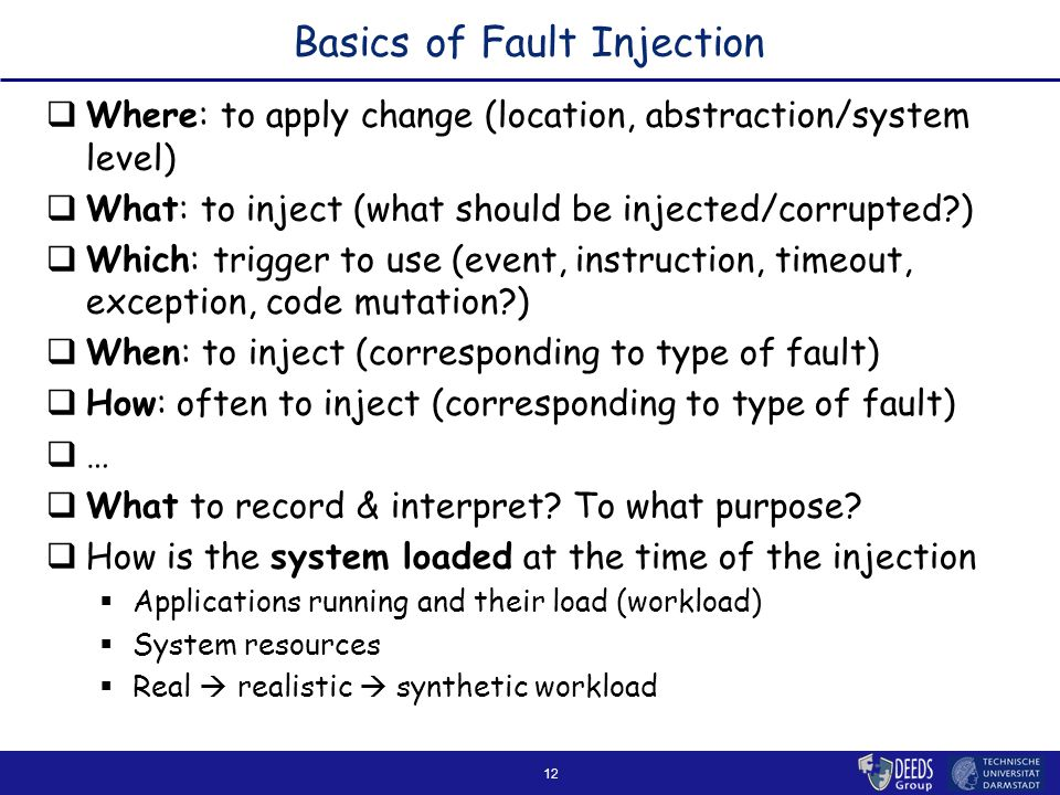 12 Basics of Fault Injection  Where: to apply change (location, abstraction/system level)  What: to inject (what should be injected/corrupted )  Which: trigger to use (event, instruction, timeout, exception, code mutation )  When: to inject (corresponding to type of fault)  How: often to inject (corresponding to type of fault)  …  What to record & interpret.