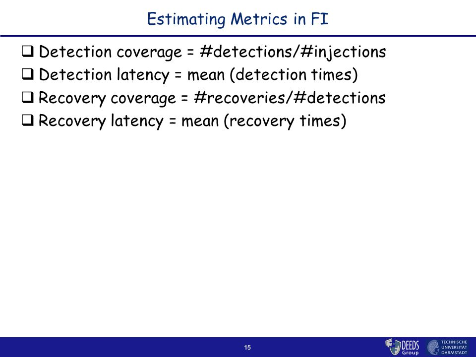 15 Estimating Metrics in FI  Detection coverage = #detections/#injections  Detection latency = mean (detection times)  Recovery coverage = #recoveries/#detections  Recovery latency = mean (recovery times)
