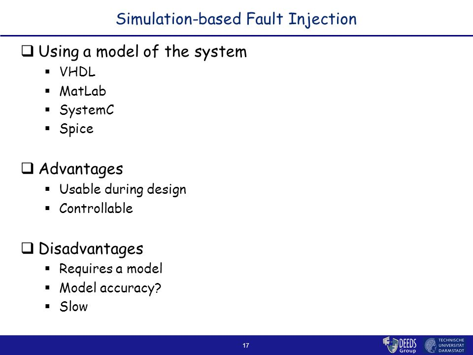 17 Simulation-based Fault Injection  Using a model of the system  VHDL  MatLab  SystemC  Spice  Advantages  Usable during design  Controllable  Disadvantages  Requires a model  Model accuracy.