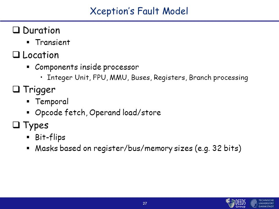 27 Xception's Fault Model  Duration  Transient  Location  Components inside processor Integer Unit, FPU, MMU, Buses, Registers, Branch processing  Trigger  Temporal  Opcode fetch, Operand load/store  Types  Bit-flips  Masks based on register/bus/memory sizes (e.g.