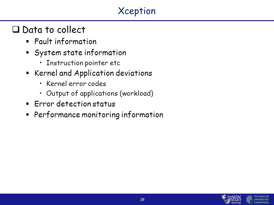 28 Xception  Data to collect  Fault information  System state information Instruction pointer etc  Kernel and Application deviations Kernel error codes Output of applications (workload)  Error detection status  Performance monitoring information