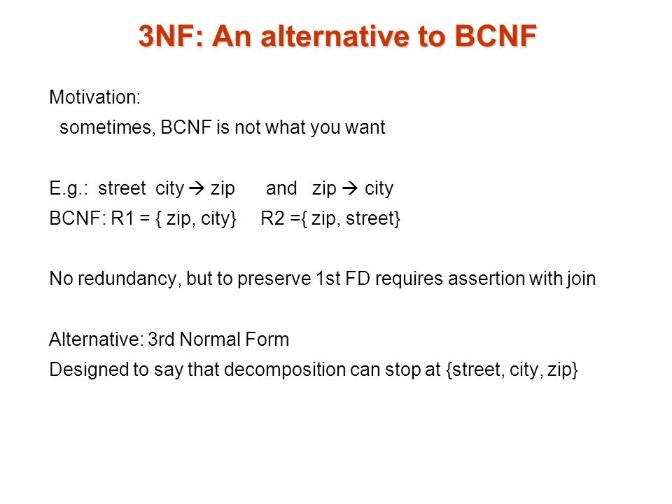 3NF: An alternative to BCNF Motivation: sometimes, BCNF is not what you want E.g.: street city  zip and zip  city BCNF: R1 = { zip, city} R2 ={ zip, street} No redundancy, but to preserve 1st FD requires assertion with join Alternative: 3rd Normal Form Designed to say that decomposition can stop at {street, city, zip}