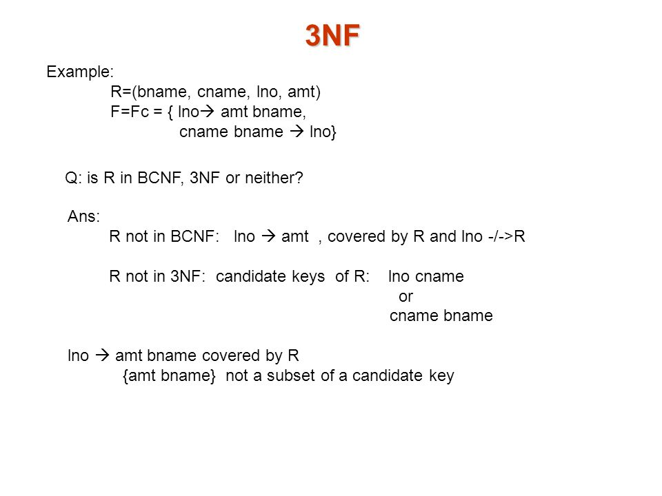 3NF Example: R=(bname, cname, lno, amt) F=Fc = { lno  amt bname, cname bname  lno} Q: is R in BCNF, 3NF or neither.