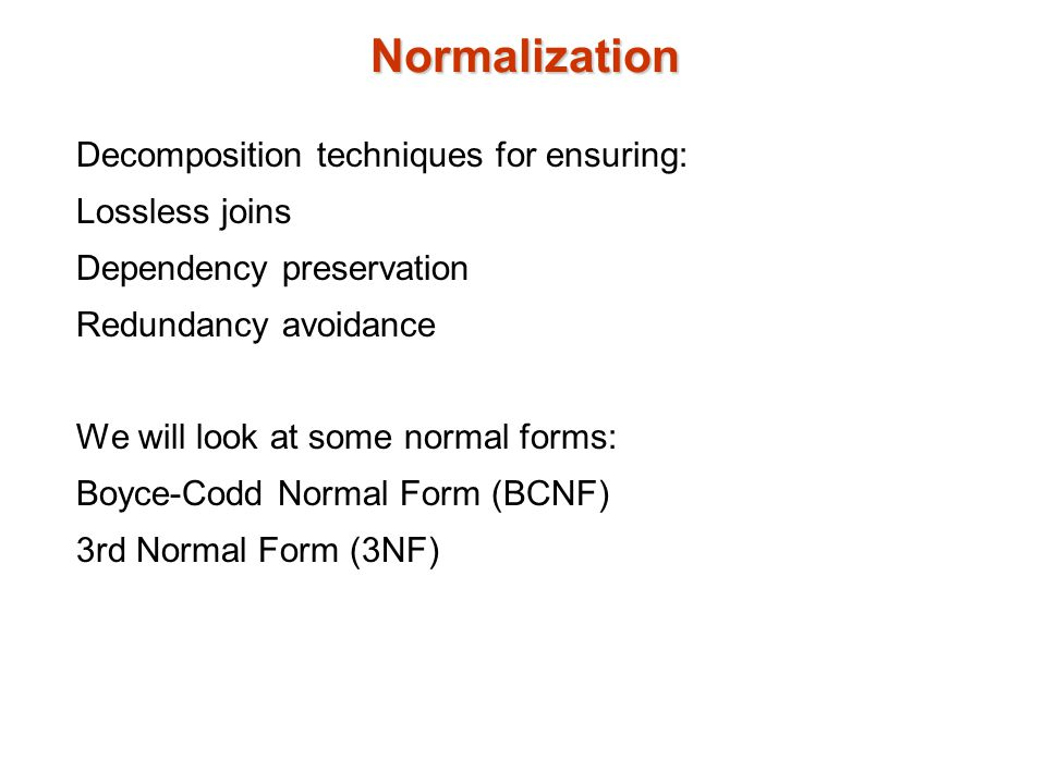 Normalization Decomposition techniques for ensuring: Lossless joins Dependency preservation Redundancy avoidance We will look at some normal forms: Boyce-Codd Normal Form (BCNF) 3rd Normal Form (3NF)