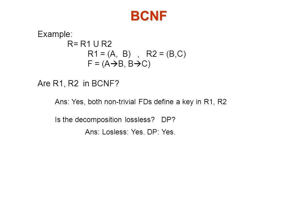 BCNF Example: R= R1 U R2 R1 = (A, B), R2 = (B,C) F = (A  B, B  C) Are R1, R2 in BCNF.