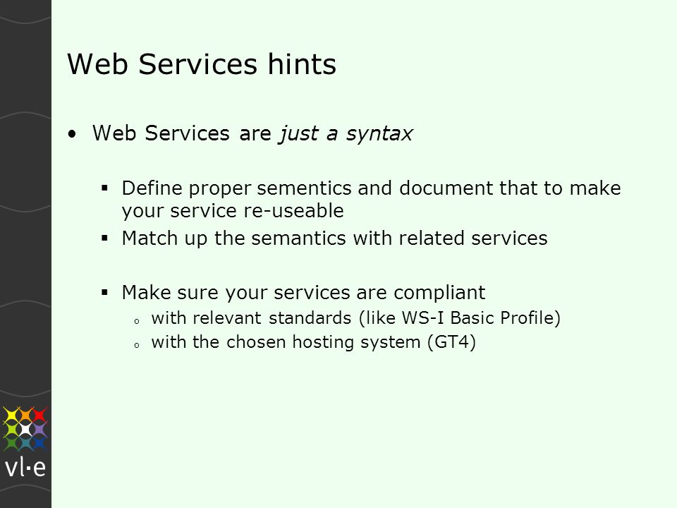 Web Services hints Web Services are just a syntax  Define proper sementics and document that to make your service re-useable  Match up the semantics with related services  Make sure your services are compliant o with relevant standards (like WS-I Basic Profile) o with the chosen hosting system (GT4)
