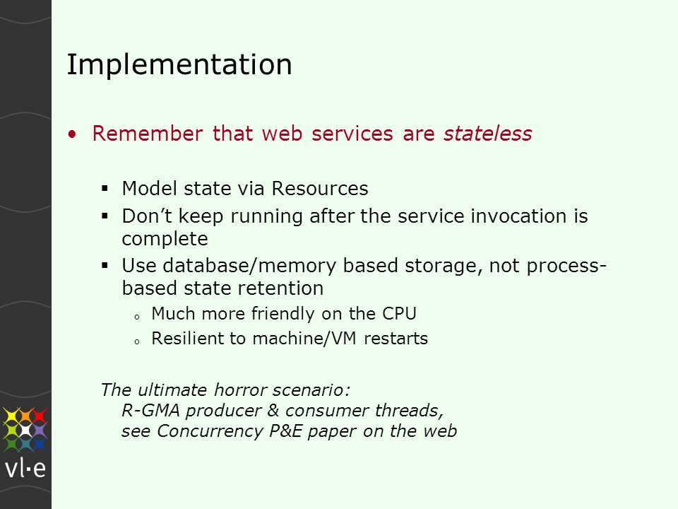 Implementation Remember that web services are stateless  Model state via Resources  Don't keep running after the service invocation is complete  Use database/memory based storage, not process- based state retention o Much more friendly on the CPU o Resilient to machine/VM restarts The ultimate horror scenario: R-GMA producer & consumer threads, see Concurrency P&E paper on the web