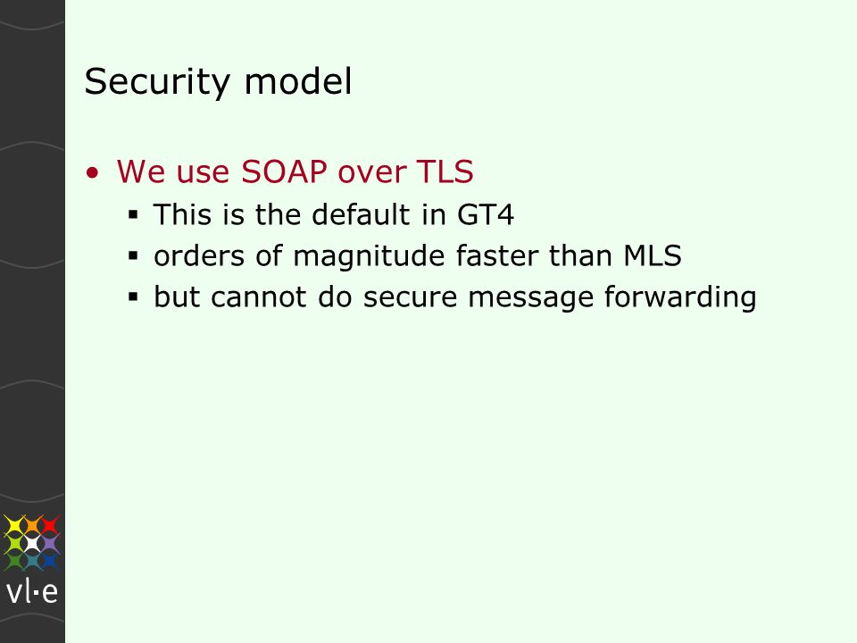 Security model We use SOAP over TLS  This is the default in GT4  orders of magnitude faster than MLS  but cannot do secure message forwarding