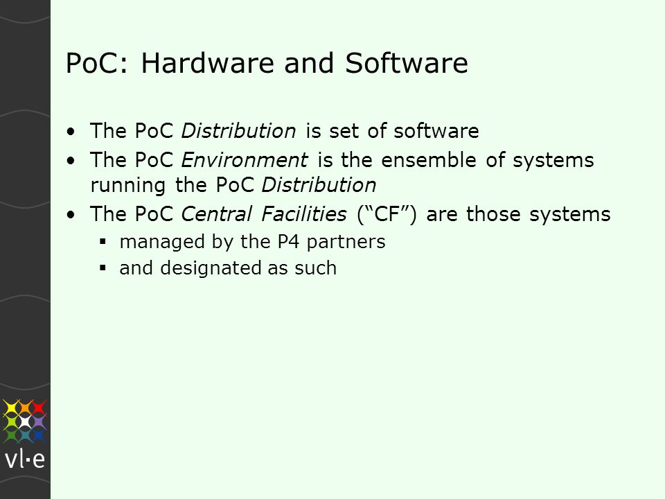 PoC: Hardware and Software The PoC Distribution is set of software The PoC Environment is the ensemble of systems running the PoC Distribution The PoC Central Facilities ( CF ) are those systems  managed by the P4 partners  and designated as such