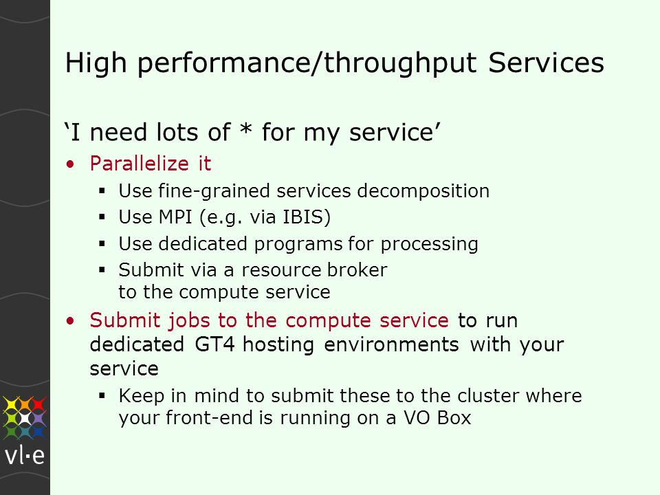 High performance/throughput Services 'I need lots of * for my service' Parallelize it  Use fine-grained services decomposition  Use MPI (e.g.