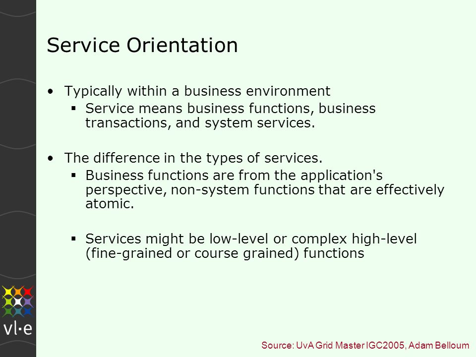 Service Orientation Typically within a business environment  Service means business functions, business transactions, and system services.