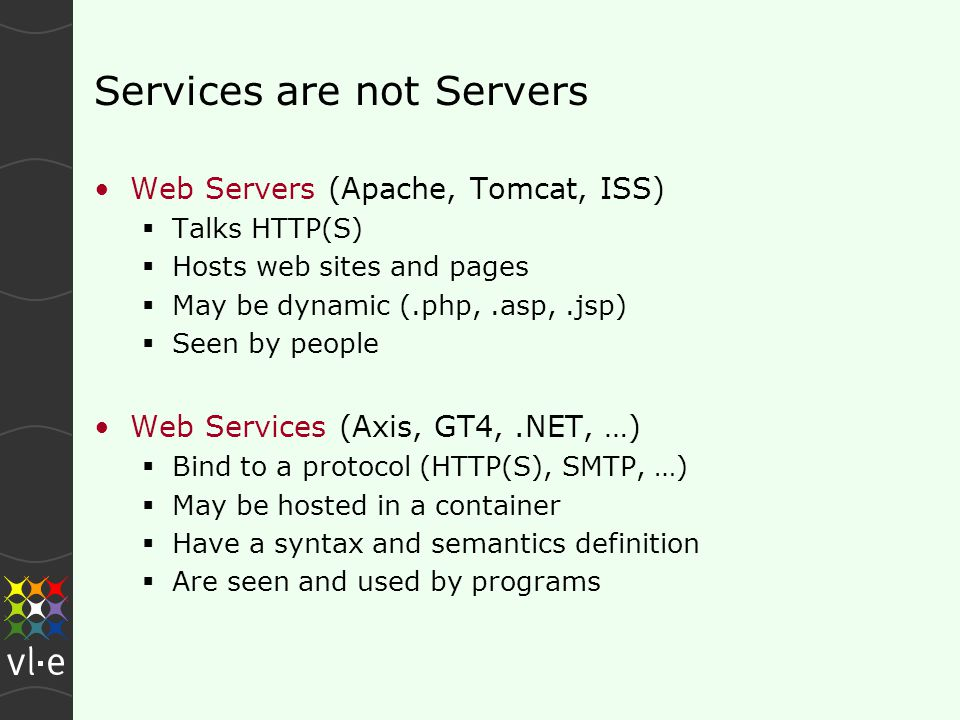 Services are not Servers Web Servers (Apache, Tomcat, ISS)  Talks HTTP(S)  Hosts web sites and pages  May be dynamic (.php,.asp,.jsp)  Seen by people Web Services (Axis, GT4,.NET, …)  Bind to a protocol (HTTP(S), SMTP, …)  May be hosted in a container  Have a syntax and semantics definition  Are seen and used by programs