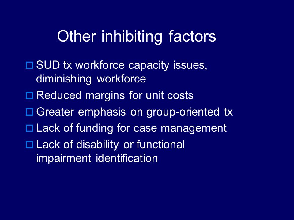 Factors Limiting SUD Provider Success with Persons with Disabilities Limited or No exposure to persons with disabilities No awareness that this is a problem Perceived small number of persons needing AOD service High volume, little individualization No clear policies/practices regarding disability accommodations Little flexibility in treatment alternatives via managed care