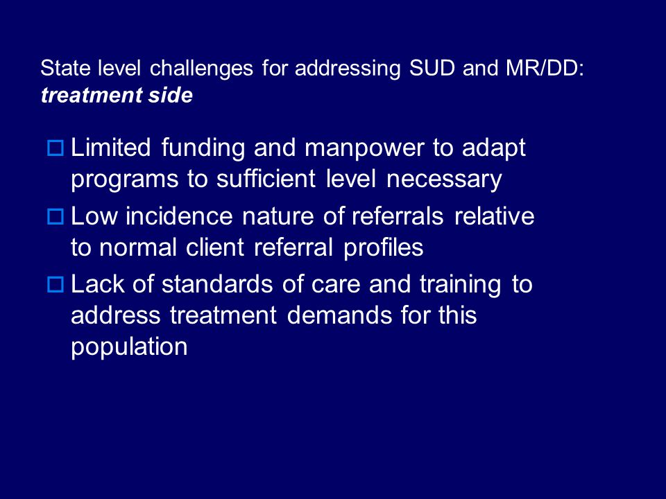 State level challenges for addressing SUD and MR/DD: supply side  Referral of persons with DD and substance use disorders may be difficult to identify by DDD staff due to large case loads and manner in which services are delivered.