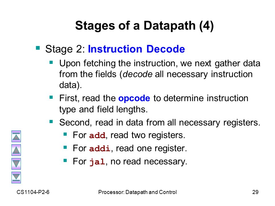 CS1104-P2-6Processor: Datapath and Control29 Stages of a Datapath (4)  Stage 2: Instruction Decode  Upon fetching the instruction, we next gather data from the fields (decode all necessary instruction data).
