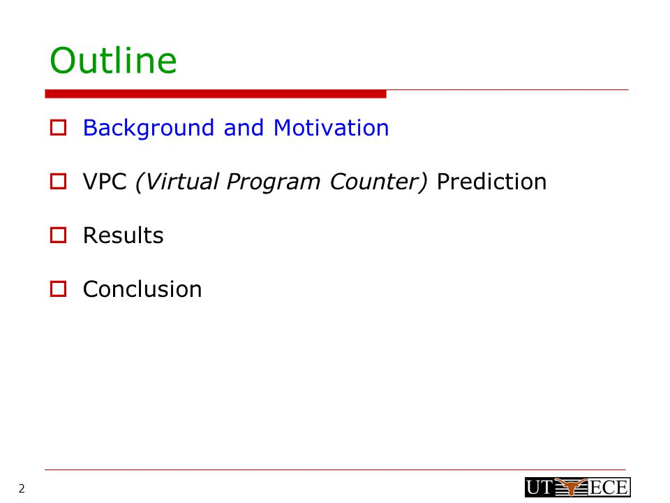 2 Outline  Background and Motivation  VPC (Virtual Program Counter) Prediction  Results  Conclusion
