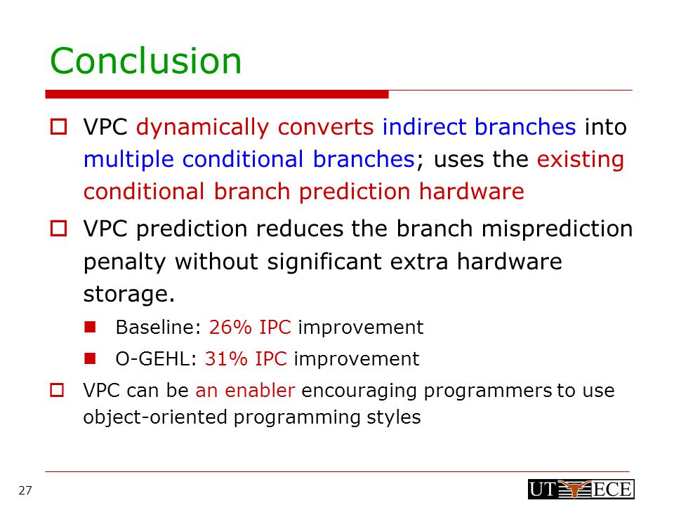 27 Conclusion  VPC dynamically converts indirect branches into multiple conditional branches; uses the existing conditional branch prediction hardware  VPC prediction reduces the branch misprediction penalty without significant extra hardware storage.