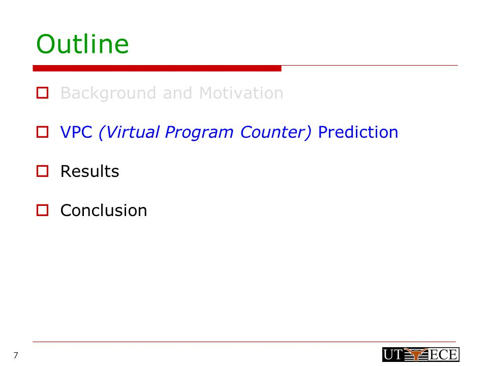 7 Outline  Background and Motivation  VPC (Virtual Program Counter) Prediction  Results  Conclusion