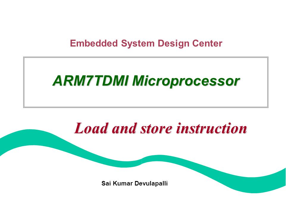 Embedded System Design Center Sai Kumar Devulapalli ARM7TDMI Microprocessor Load and store instruction