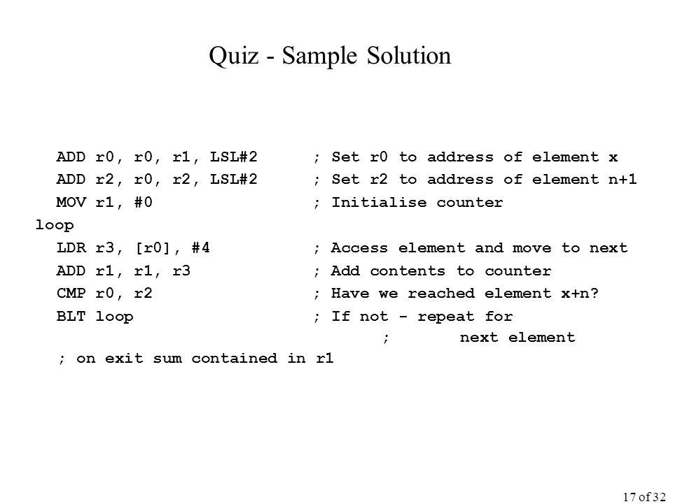 17 of 32 Quiz - Sample Solution ADD r0, r0, r1, LSL#2; Set r0 to address of element x ADD r2, r0, r2, LSL#2; Set r2 to address of element n+1 MOV r1, #0; Initialise counter loop LDR r3, [r0], #4; Access element and move to next ADD r1, r1, r3; Add contents to counter CMP r0, r2; Have we reached element x+n.