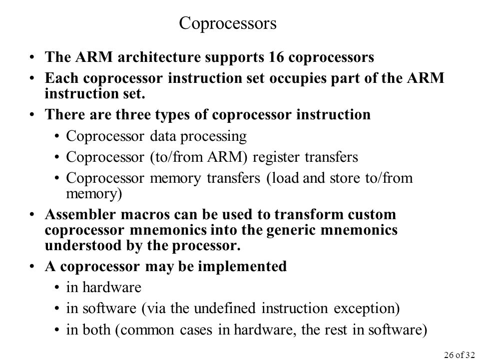 26 of 32 Coprocessors The ARM architecture supports 16 coprocessors Each coprocessor instruction set occupies part of the ARM instruction set.