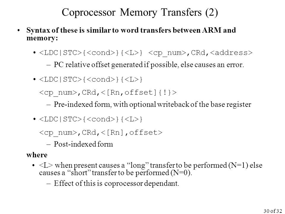 30 of 32 Coprocessor Memory Transfers (2) Syntax of these is similar to word transfers between ARM and memory: { }{ },CRd, –PC relative offset generated if possible, else causes an error.