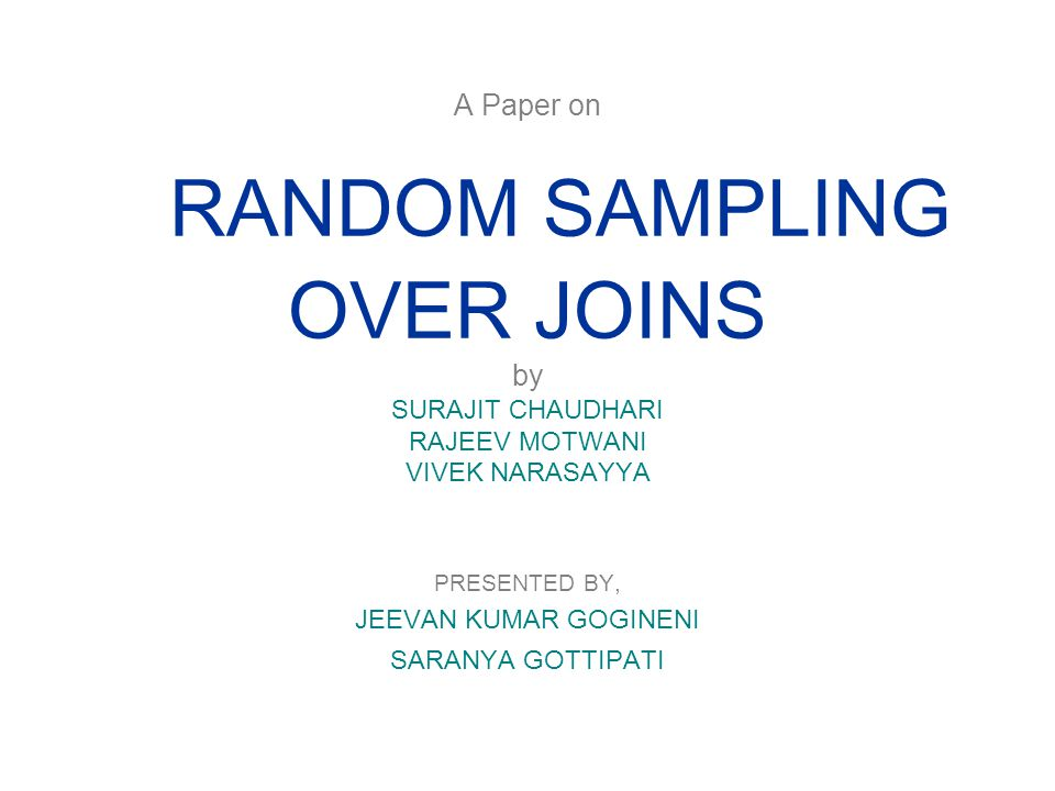 A Paper on RANDOM SAMPLING OVER JOINS by SURAJIT CHAUDHARI RAJEEV MOTWANI VIVEK NARASAYYA PRESENTED BY, JEEVAN KUMAR GOGINENI SARANYA GOTTIPATI