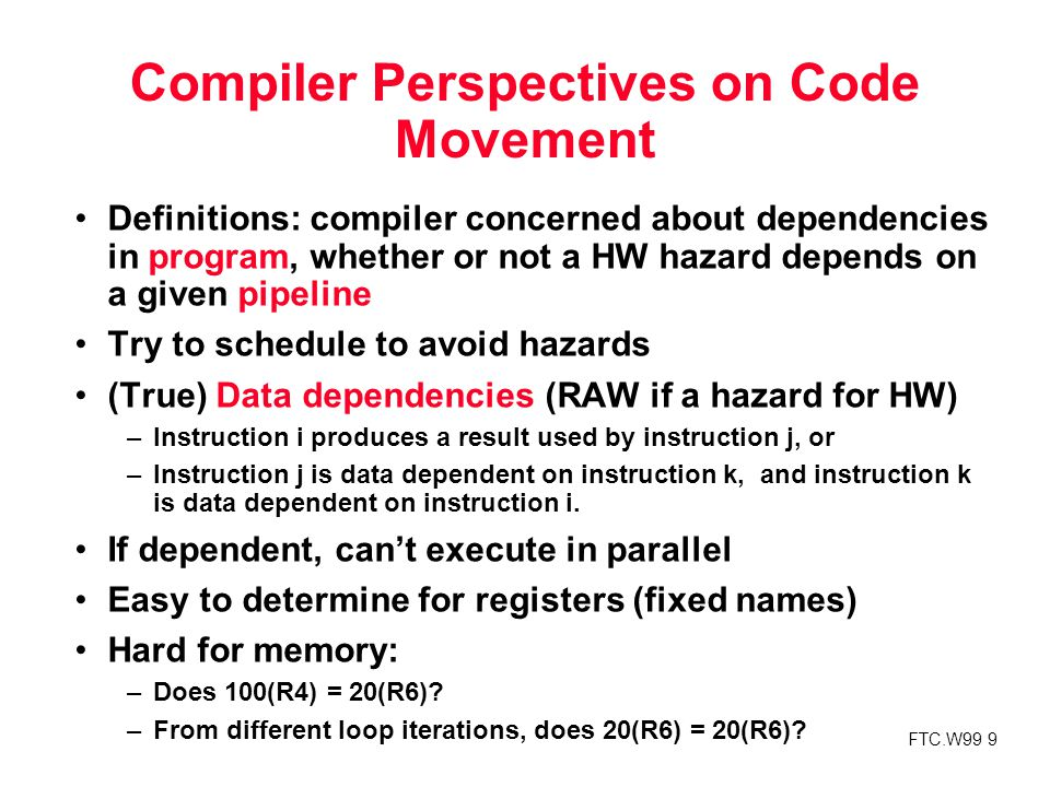 FTC.W99 9 Compiler Perspectives on Code Movement Definitions: compiler concerned about dependencies in program, whether or not a HW hazard depends on a given pipeline Try to schedule to avoid hazards (True) Data dependencies (RAW if a hazard for HW) –Instruction i produces a result used by instruction j, or –Instruction j is data dependent on instruction k, and instruction k is data dependent on instruction i.