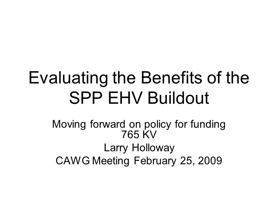 Evaluating the Benefits of the SPP EHV Buildout Moving forward on policy for funding 765 KV Larry Holloway CAWG Meeting February 25, 2009