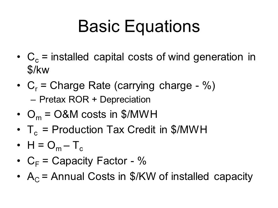 Basic Equations C c = installed capital costs of wind generation in $/kw C r = Charge Rate (carrying charge - %) –Pretax ROR + Depreciation O m = O&M costs in $/MWH T c = Production Tax Credit in $/MWH H = O m – T c C F = Capacity Factor - % A C = Annual Costs in $/KW of installed capacity