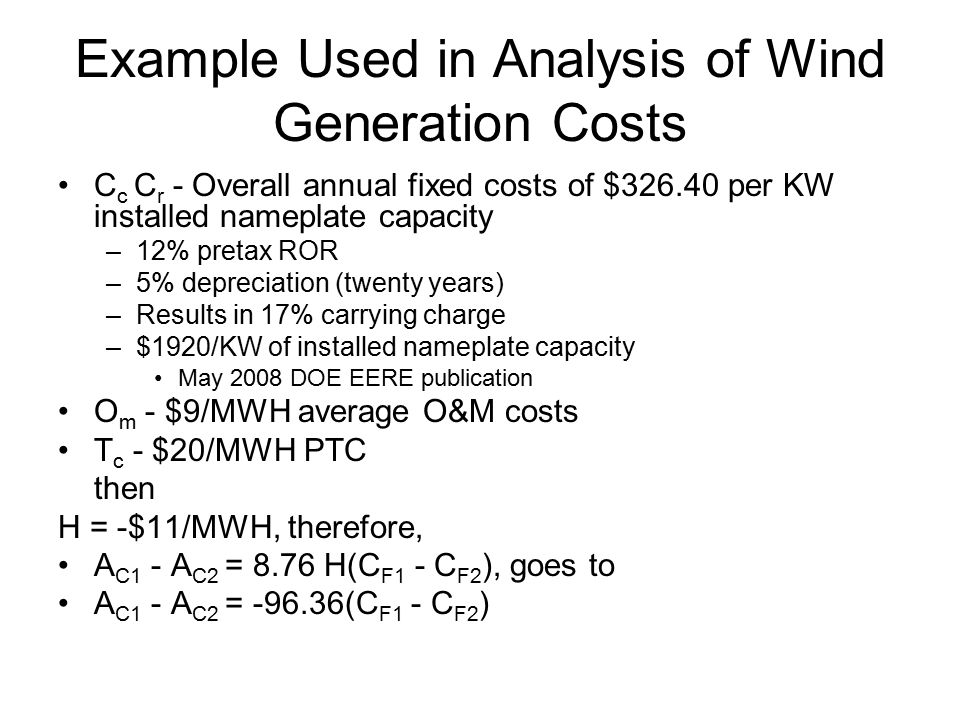 Example Used in Analysis of Wind Generation Costs C c C r - Overall annual fixed costs of $326.40 per KW installed nameplate capacity –12% pretax ROR –5% depreciation (twenty years) –Results in 17% carrying charge –$1920/KW of installed nameplate capacity May 2008 DOE EERE publication O m - $9/MWH average O&M costs T c - $20/MWH PTC then H = -$11/MWH, therefore, A C1 - A C2 = 8.76 H(C F1 - C F2 ), goes to A C1 - A C2 = -96.36(C F1 - C F2 )