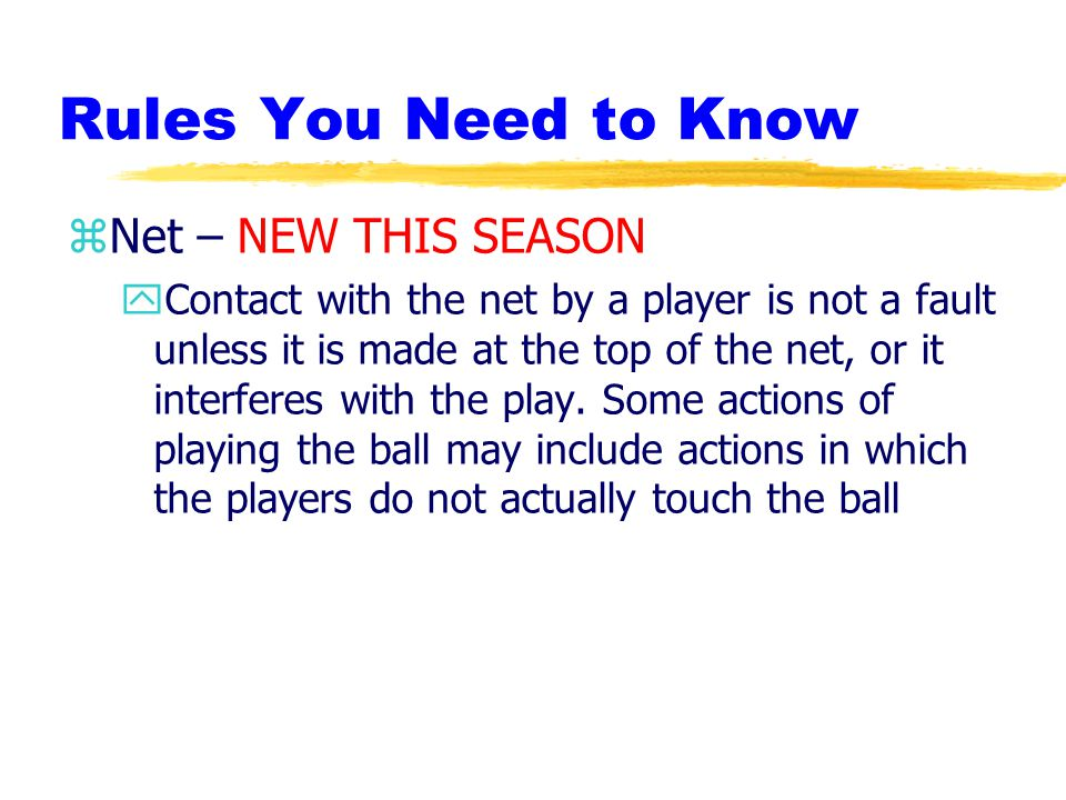 Rules You Need to Know zNet – NEW THIS SEASON yContact with the net by a player is not a fault unless it is made at the top of the net, or it interferes with the play.