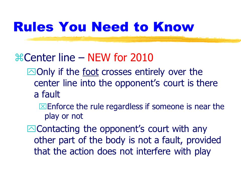 Rules You Need to Know zCenter line – NEW for 2010 yOnly if the foot crosses entirely over the center line into the opponent's court is there a fault xEnforce the rule regardless if someone is near the play or not yContacting the opponent's court with any other part of the body is not a fault, provided that the action does not interfere with play