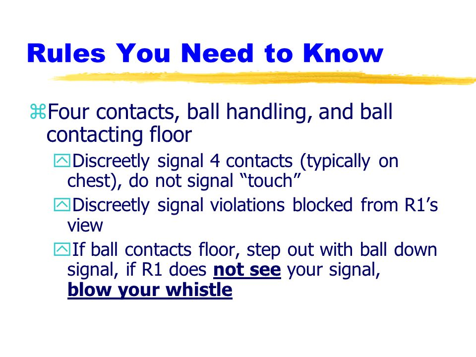 Rules You Need to Know zFour contacts, ball handling, and ball contacting floor yDiscreetly signal 4 contacts (typically on chest), do not signal touch yDiscreetly signal violations blocked from R1's view yIf ball contacts floor, step out with ball down signal, if R1 does not see your signal, blow your whistle