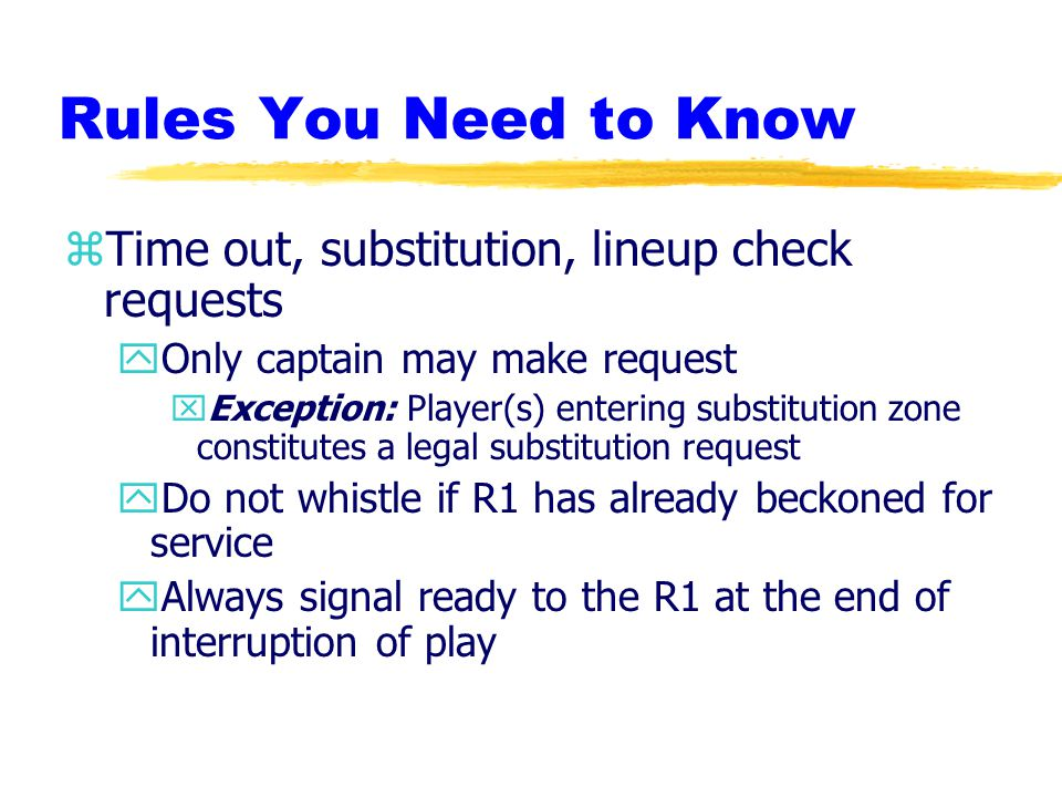 Rules You Need to Know zTime out, substitution, lineup check requests yOnly captain may make request xException: Player(s) entering substitution zone constitutes a legal substitution request yDo not whistle if R1 has already beckoned for service yAlways signal ready to the R1 at the end of interruption of play