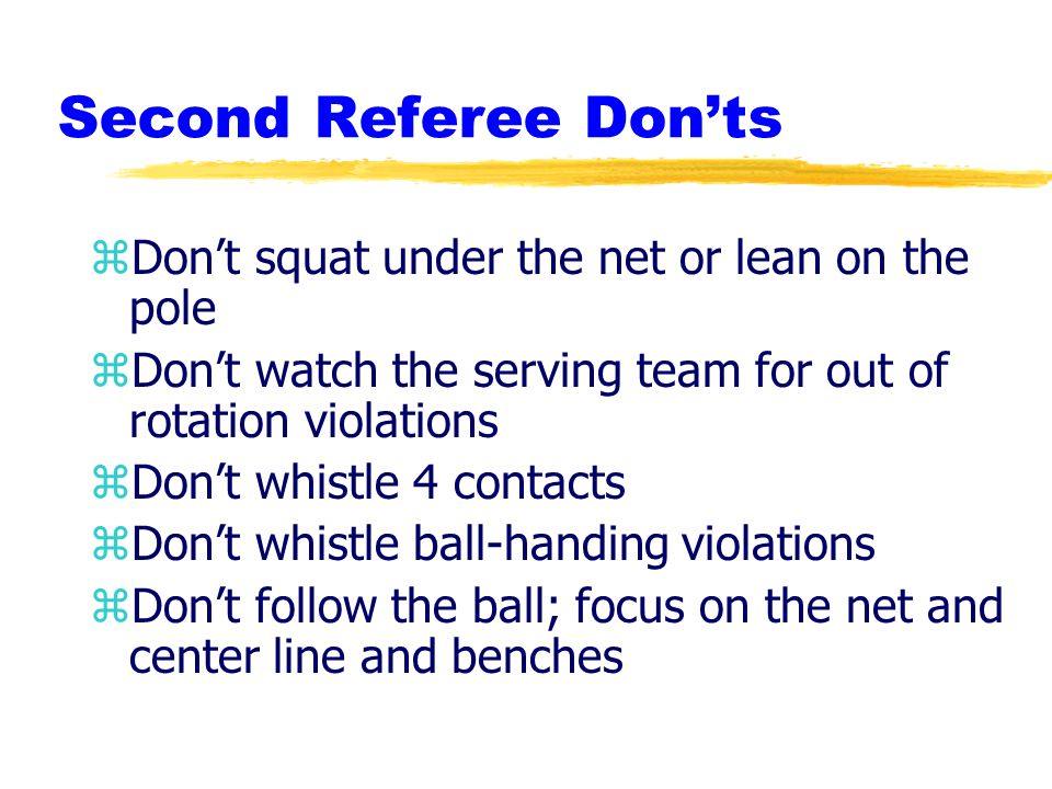 Second Referee Don'ts zDon't squat under the net or lean on the pole zDon't watch the serving team for out of rotation violations zDon't whistle 4 contacts zDon't whistle ball-handing violations zDon't follow the ball; focus on the net and center line and benches