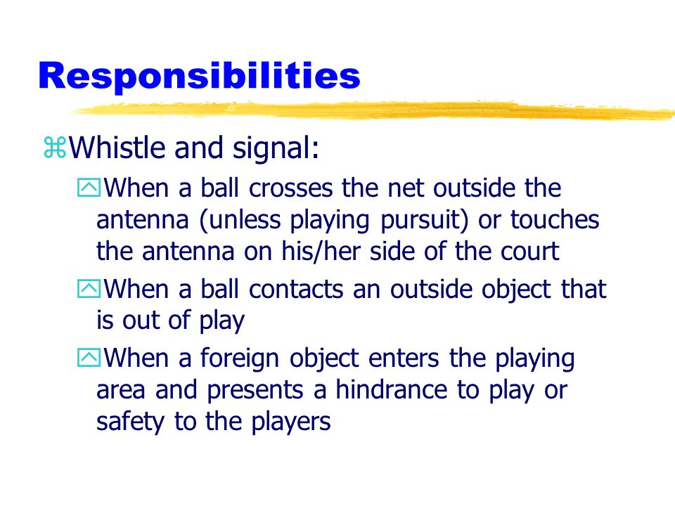Responsibilities zWhistle and signal: yWhen a ball crosses the net outside the antenna (unless playing pursuit) or touches the antenna on his/her side of the court yWhen a ball contacts an outside object that is out of play yWhen a foreign object enters the playing area and presents a hindrance to play or safety to the players
