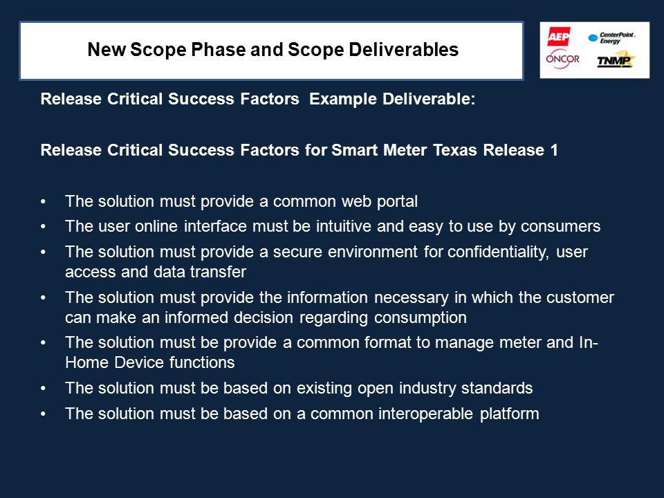 New Scope Phase and Scope Deliverables Release Critical Success Factors Example Deliverable: Release Critical Success Factors for Smart Meter Texas Release 1 The solution must provide a common web portal The user online interface must be intuitive and easy to use by consumers The solution must provide a secure environment for confidentiality, user access and data transfer The solution must provide the information necessary in which the customer can make an informed decision regarding consumption The solution must be provide a common format to manage meter and In- Home Device functions The solution must be based on existing open industry standards The solution must be based on a common interoperable platform